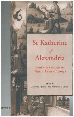 St Katherine of Alexandria: Texts and Contexts in Western Medieval Europe