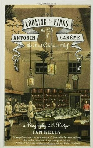 Cooking for Kings: The Life of Antonin Carême, the First Celebrity Chef