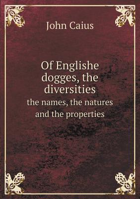 Of Englishe Dogges, the Diversities the Names, the Natures and the Properties