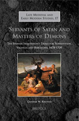 Servants of Satan and Masters of Demons: The Spanish Inquisition's Trials for Superstition, Valencia and Barcelona, 1478-1700