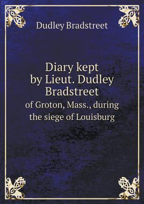 Diary Kept by Lieut. Dudley Bradstreet of Groton, Mass., During the Siege of Louisburg