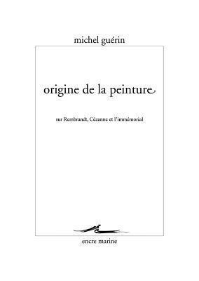 Origine de La Peinture: Sur Rembrandt, Cezanne Et L'Immemorial