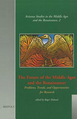The Future of the Middle Ages and the Renaissance: Problems,Trends, and Opportunities for Research (Arizona Studies in the Middle Ages and the Renaissance)