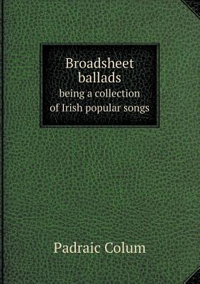 Broadsheet Ballads Being a Collection of Irish Popular Songs