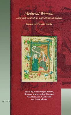 Mwtc 03 Medieval Women - Texts and Contexts in Late Medieval Britain, Wogan-Browne: Essays in Honour of Felicity Riddy