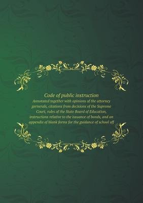 Code of Public Instruction Annotated Together with Opinions of the Attorney Gernerals, Citations from Decisions of the Supreme Court, Rules of the State Board of Education, Instructions Relative to the Issuance of Bonds, and an Appendix of Blank Forms for