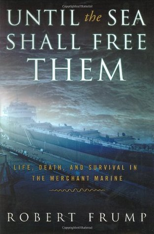 Until the Sea Shall Free Them: Life, Death and Survival in the Merchant Marine