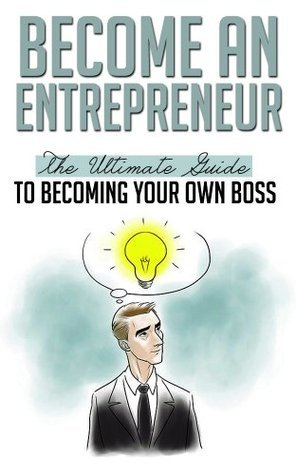 Become an Entrepreneur: The Ultimate Guide to Becoming your Own Boss