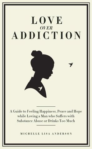Love Over Addiction: A Guide to Feeling Happiness, Peace and Hope While Loving a Man who Suffers with Substance Abuse Or Drinks Too Much