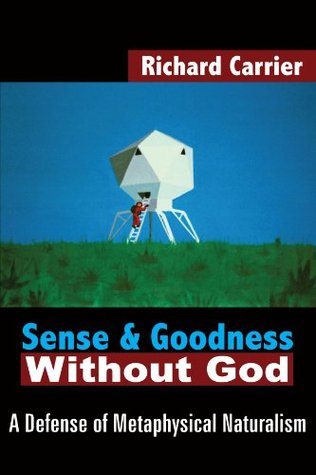 Sense and Goodness Without God by Richard C. Carrier