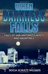 When Darkness Falls: Tales of San Antonio Ghosts and Hauntings