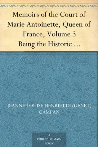 Memoirs of the Court of Marie Antoinette, Queen of France, Volume 3 Being the Historic Memoirs of Madam Campan, First Lady in Waiting to the Queen