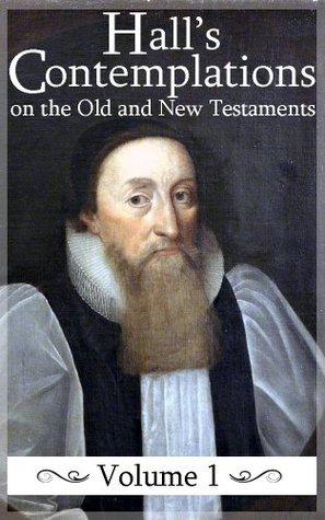 Contemplations on the Historical Passages of the Old and New Testaments (Volume 1) (Halls Contemplations)