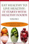 Eat Healthy To Live Healthy: It Starts With Healthy Food (An Introduction To Weight Loss)