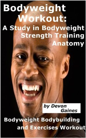 Bodyweight Workout: A Study in Bodyweight Strength Training Anatomy; Bodyweight Bodybuilding and Exercises Workout