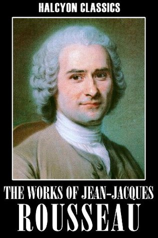 The Works Of Jeanjacques Rousseau The Social Contract Confessions  The Works Of Jeanjacques Rousseau The Social Contract Confessions  Emile And Other Essays By Jeanjacques Rousseau