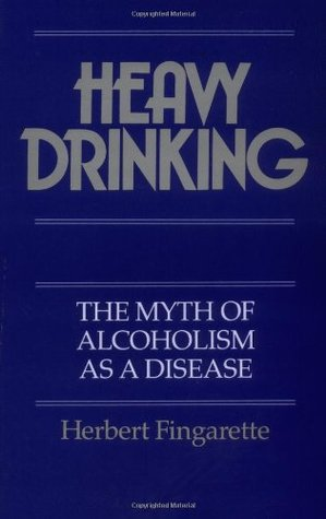 Heavy Drinking: The Myth of Alcoholism as a Disease