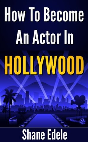 How To Become An Actor In Hollywood: The Ultimate Guide For Becoming A Professional Actor
