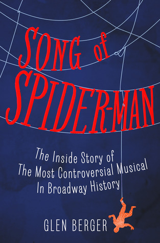 Song of Spider-Man: The Inside Story of the Most Controversial Musical in Broadway History