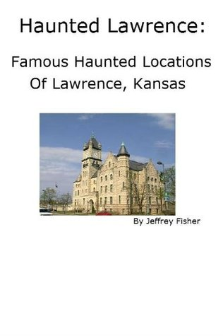 Haunted Lawrence: Famous Haunted Locations of Lawrence, Kansas