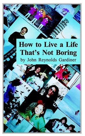 how to live a life that s not boring by john reynolds gardiner