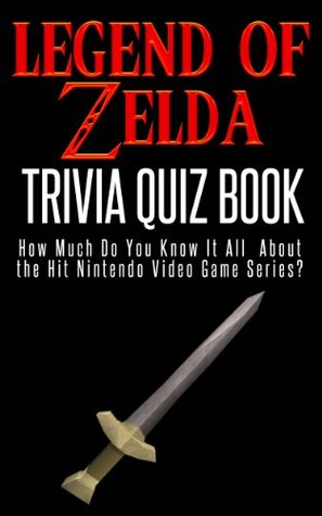 The Legend of Zelda Trivia Quiz Book: How Much Do You Know it All About the Hit Nintendo Video Game Series?