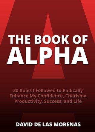 The Book of Alpha: 30 Rules I Followed to Radically Enhance My Confidence, Charisma, Productivity, Success, and Life