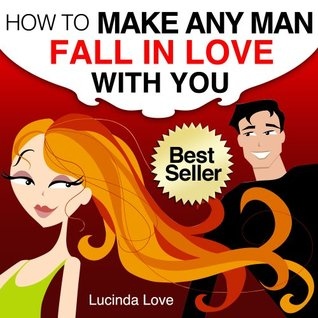 How to Make A Man Fall in Love with You: Practical and Easy Ways to Catch and Keep Your Man