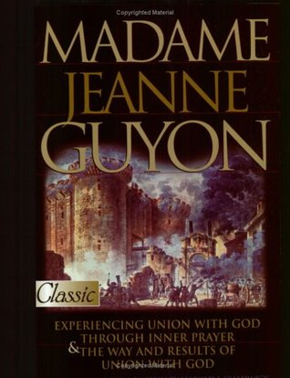 Madame Jeanne Guyon: Experiencing Union with God Through Inner Prayer & the Way and Results of Union with God