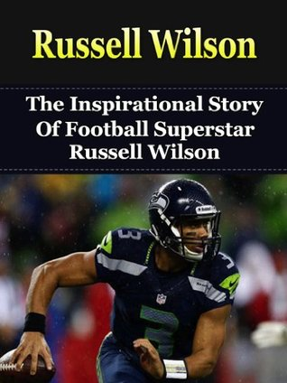Russell Wilson: The Inspirational Story of Football Superstar Russell Wilson (Russell Wilson Biography, Seattle Seahawks, University of Wisconsin, NC State, NFL Books)