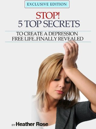 Stop! - 5 Top Secrets To Create A Depression Free Life  Finally