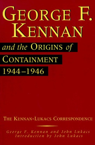 George F. Kennan and the Origins of Containment, 1944-1946: The Kennan-Lukacs Correspondence