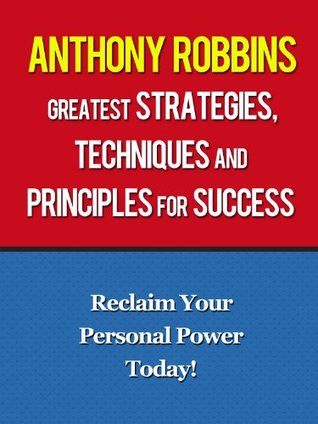 Anthony Robbins Greatest Strategies, Techniques and Principles for Success - Reclaim Your Personal Power Today With Anthony Robbins