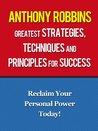 Anthony Robbins Greatest Strategies, Techniques and Principles for Success - Reclaim Your Personal Power Today With Anthony Robbins (Tony Robbins, Unlimited Power, Unleash The Power Within)