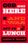 God Was Here and I Was Out to Lunch by James W. Moore