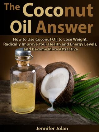 The Coconut Oil Answer: How to Use Coconut Oil to Lose Weight, Radically Improve Your Health and Energy Levels, and Become More Attractive