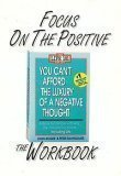 Focus on the Positive: The You Can't Afford the Luxury of a Negative Thought Workbook
