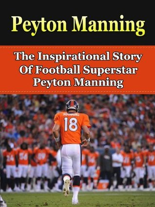 Peyton Manning: The Inspirational Story of Football Superstar Peyton Manning (Peyton Manning Biography, Denver Broncos, Indianapolis Colts, Tennessee, NFL Books)