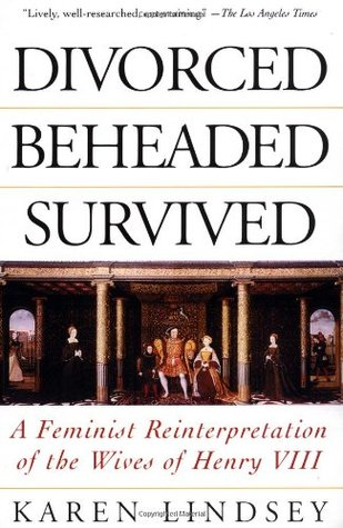 Divorced, Beheaded, Survived: A Feminist Reinterpretation of the Wives of Henry VIII