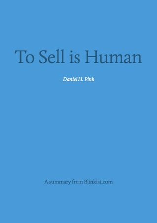 To Sell is Human - A Summary of Daniel Pink's Book about The Surprising Truth About Moving Others