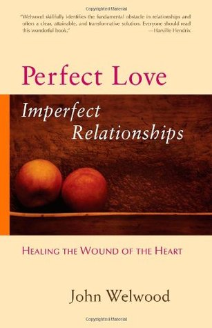 Perfect Love, Imperfect Relationships Healing the Wound of th... by John Welwood