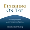 Finishing On Top : How to achieve personal goals, become successful, and experience happiness through the power of finishing