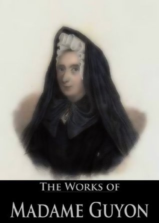 The Works of Madame Guyon: Autobiography, A Short and Easy Method of Prayer, Song of Songs of Solomon: Explanations and Reflections having Reference to ... Life (3 Books With Active Table of Contents)