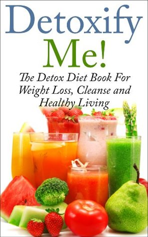 Detoxify Me! The Detox Diet Book for Weight Loss, Cleanse and Healthy Living