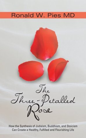 The Three-Petalled Rose : How the Synthesis of Judaism, Buddhism, and Stoicism Can Create a Healthy, Fulfilled and Flourishing Life