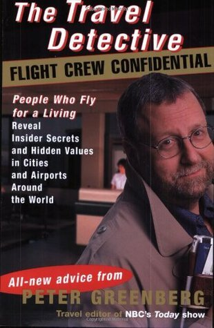 The Travel Detective Flight Crew Confidential: People Who Fly for a Living Reveal Insider Secrets and Hidden Values in Cities and Airports Around the World
