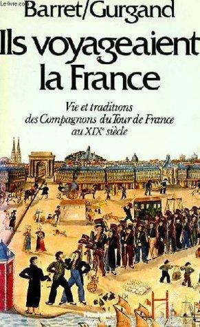 Ils voyageaient la France: Vie et traditions des Compagnons du Tour de France au 19ème siècle par Pierre Barret, Jean-Noël Gurgand