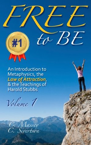 FREE to BE: An Introduction to Metaphysics, the Law of Attraction, and the Teachings of Harold Stubbs Volume 1