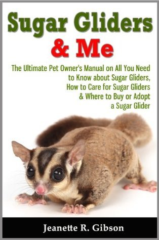 Sugar Gliders & Me - The Ultimate Pet Owner's Manual on All You Need to Know about Sugar Gliders, How to Care for Sugar Gliders & Where to Buy or Adopt a Sugar Glider