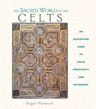 The Sacred World of the Celts: An Illustrated Guide to Celtic Spirituality and Mythology